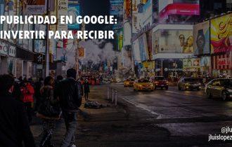 Publicidad en Google: Invertir para recibir
