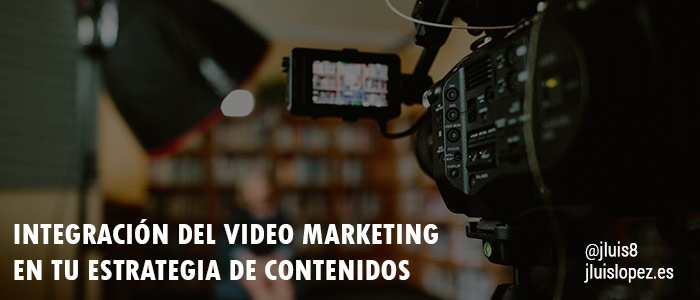 Integración del video marketing en tu estrategia de contenidos